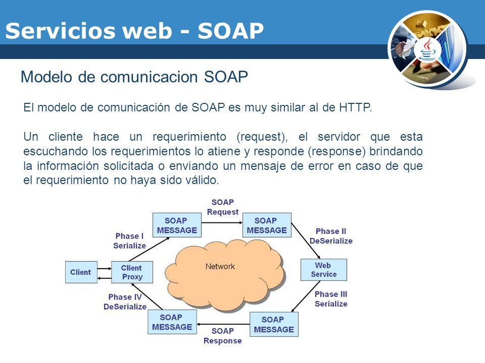 Servicios web - SOAP Modelo de comunicacion SOAP El modelo de comunicación de SOAP es muy similar al de HTTP. Un cliente hace un requerimiento (reques