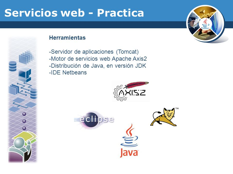 Servicios web - Practica Herramientas -Servidor de aplicaciones (Tomcat) -Motor de servicios web Apache Axis2 -Distribución de Java, en versión JDK -I