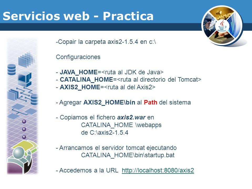 Servicios web - Practica -Copair la carpeta axis2-1.5.4 en c:\ Configuraciones - JAVA_HOME= - CATALINA_HOME= - AXIS2_HOME= - Agregar AXIS2_HOME\bin al
