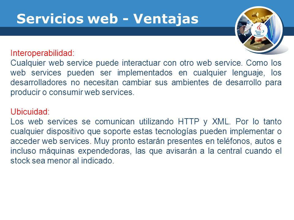 Servicios web - Ventajas Interoperabilidad: Cualquier web service puede interactuar con otro web service. Como los web services pueden ser implementad