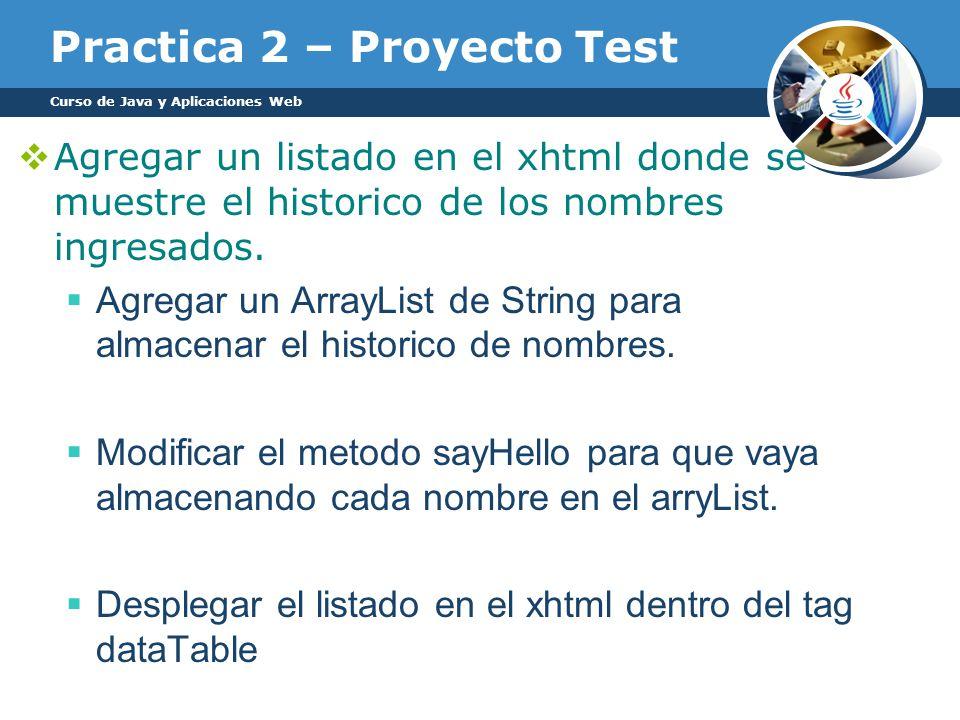 Practica 2 – Proyecto Test Curso de Java y Aplicaciones Web Agregar un listado en el xhtml donde se muestre el historico de los nombres ingresados. Ag