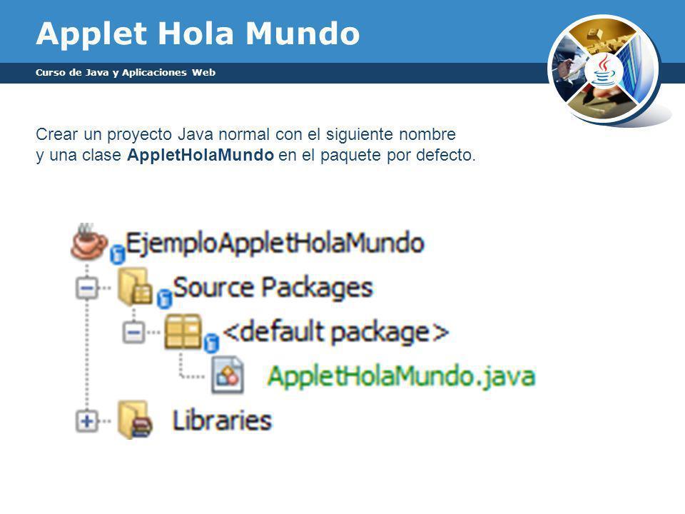 Applet Hola Mundo Curso de Java y Aplicaciones Web Crear un proyecto Java normal con el siguiente nombre y una clase AppletHolaMundo en el paquete por defecto.