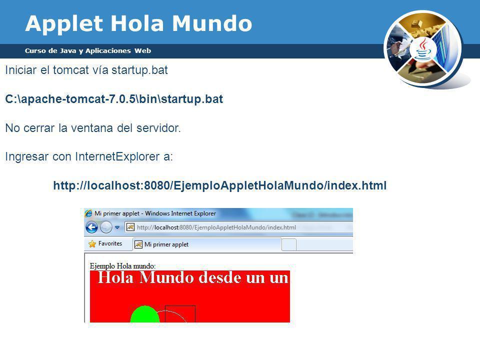 Applet Hola Mundo Curso de Java y Aplicaciones Web Iniciar el tomcat vía startup.bat C:\apache-tomcat-7.0.5\bin\startup.bat No cerrar la ventana del servidor.