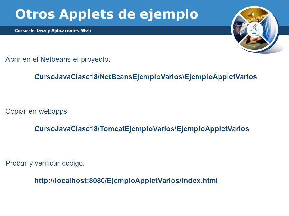 Otros Applets de ejemplo Curso de Java y Aplicaciones Web Abrir en el Netbeans el proyecto: CursoJavaClase13\NetBeansEjemploVarios\EjemploAppletVarios Copiar en webapps CursoJavaClase13\TomcatEjemploVarios\EjemploAppletVarios Probar y verificar codigo: http://localhost:8080/EjemploAppletVarios/index.html
