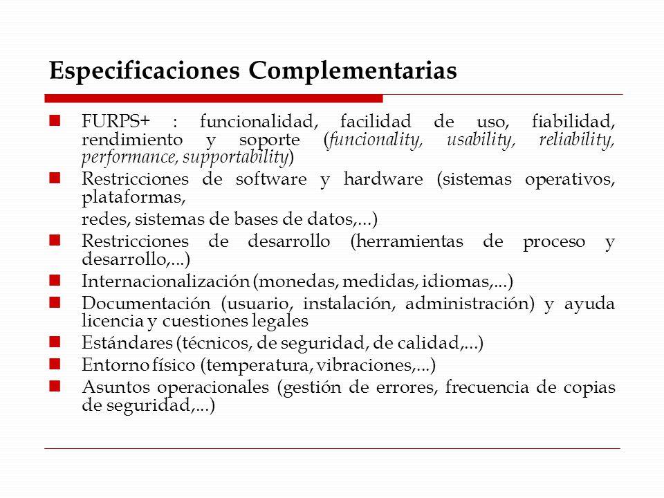 Especificaciones Complementarias FURPS+ : funcionalidad, facilidad de uso, fiabilidad, rendimiento y soporte ( funcionality, usability, reliability, performance, supportability ) Restricciones de software y hardware (sistemas operativos, plataformas, redes, sistemas de bases de datos,...) Restricciones de desarrollo (herramientas de proceso y desarrollo,...) Internacionalización (monedas, medidas, idiomas,...) Documentación (usuario, instalación, administración) y ayuda licencia y cuestiones legales Estándares (técnicos, de seguridad, de calidad,...) Entorno físico (temperatura, vibraciones,...) Asuntos operacionales (gestión de errores, frecuencia de copias de seguridad,...)