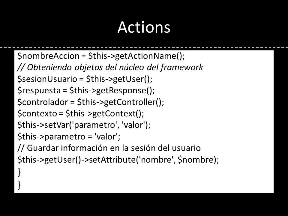 Actions $nombreAccion = $this->getActionName(); // Obteniendo objetos del núcleo del framework $sesionUsuario = $this->getUser(); $respuesta = $this->getResponse(); $controlador = $this->getController(); $contexto = $this->getContext(); $this->setVar( parametro , valor ); $this->parametro = valor ; // Guardar información en la sesión del usuario $this->getUser()->setAttribute( nombre , $nombre); }