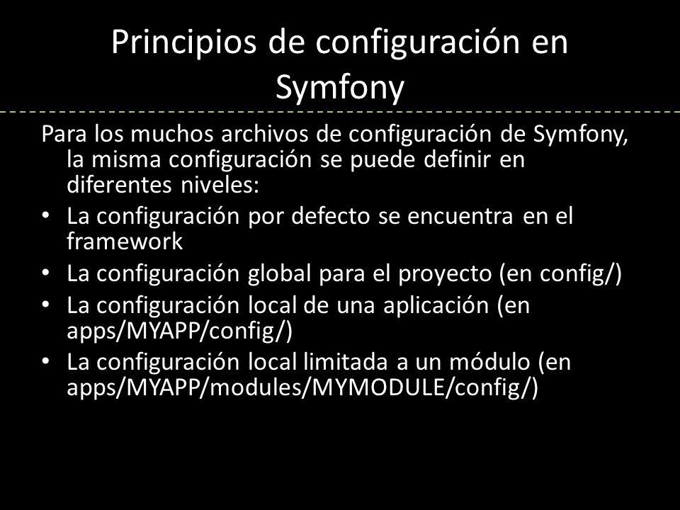Principios de configuración en Symfony Para los muchos archivos de configuración de Symfony, la misma configuración se puede definir en diferentes niveles: La configuración por defecto se encuentra en el framework La configuración global para el proyecto (en config/) La configuración local de una aplicación (en apps/MYAPP/config/) La configuración local limitada a un módulo (en apps/MYAPP/modules/MYMODULE/config/)