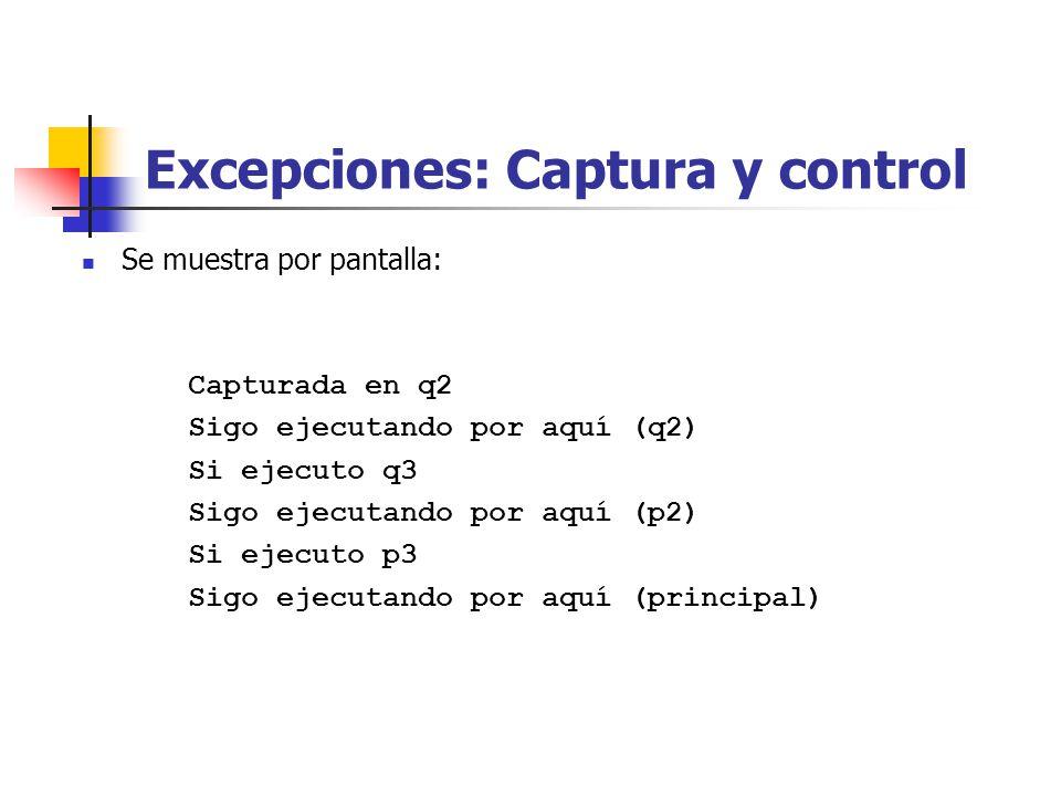 Excepciones: Captura y control Se muestra por pantalla: Capturada en q2 Sigo ejecutando por aquí (q2) Si ejecuto q3 Sigo ejecutando por aquí (p2) Si ejecuto p3 Sigo ejecutando por aquí (principal)