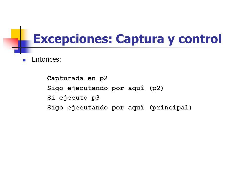 Excepciones: Captura y control Entonces: Capturada en p2 Sigo ejecutando por aquí (p2) Si ejecuto p3 Sigo ejecutando por aquí (principal)
