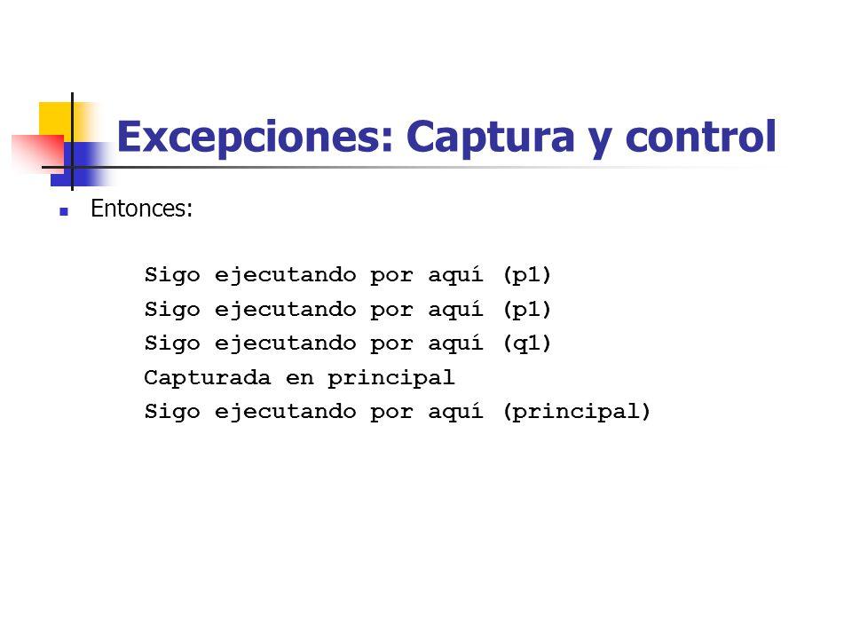 Excepciones: Captura y control Entonces: Sigo ejecutando por aquí (p1) Sigo ejecutando por aquí (q1) Capturada en principal Sigo ejecutando por aquí (principal)