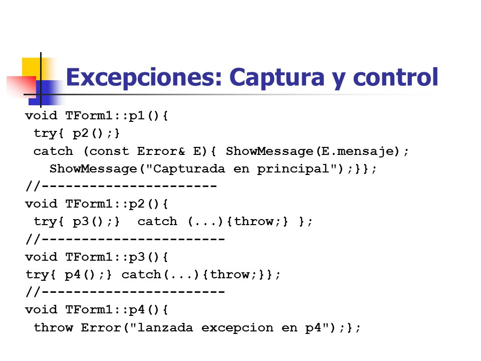 Excepciones: Captura y control void TForm1::p1(){ try{ p2();} catch (const Error& E){ ShowMessage(E.mensaje); ShowMessage( Capturada en principal );}}; //---------------------- void TForm1::p2(){ try{ p3();} catch (...){throw;} }; //----------------------- void TForm1::p3(){ try{ p4();} catch(...){throw;}}; //----------------------- void TForm1::p4(){ throw Error( lanzada excepcion en p4 );};