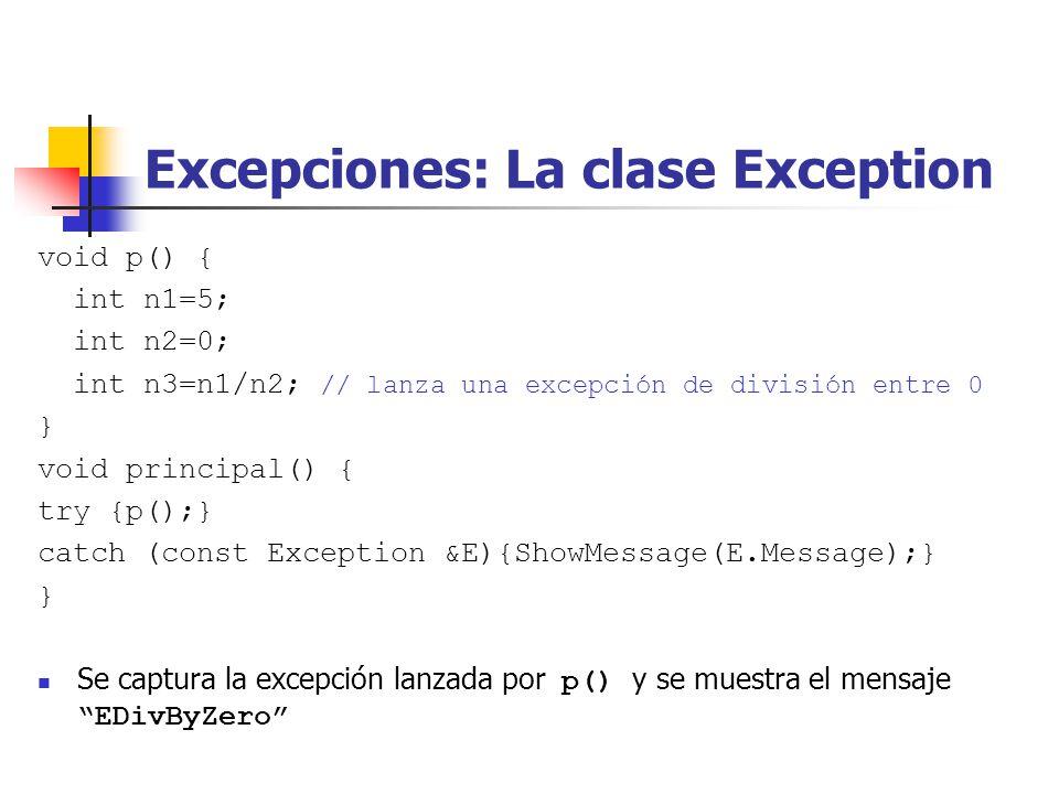 Excepciones: La clase Exception void p() { int n1=5; int n2=0; int n3=n1/n2; // lanza una excepción de división entre 0 } void principal() { try {p();} catch (const Exception &E){ShowMessage(E.Message);} } Se captura la excepción lanzada por p() y se muestra el mensaje EDivByZero