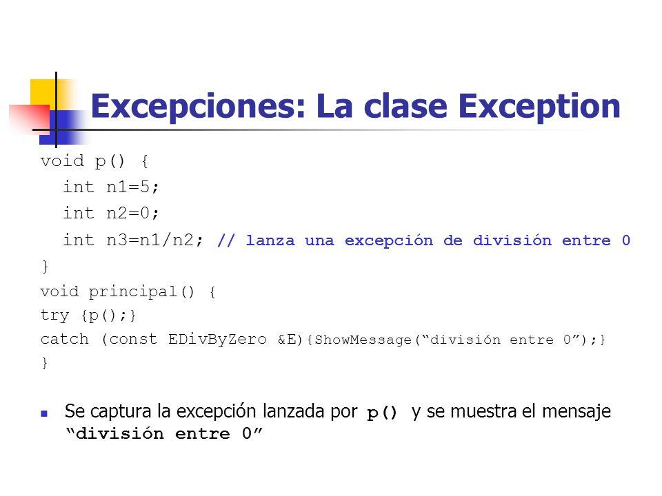 Excepciones: La clase Exception void p() { int n1=5; int n2=0; int n3=n1/n2; // lanza una excepción de división entre 0 } void principal() { try {p();} catch (const EDivByZero &E ){ShowMessage(división entre 0);} } Se captura la excepción lanzada por p() y se muestra el mensaje división entre 0