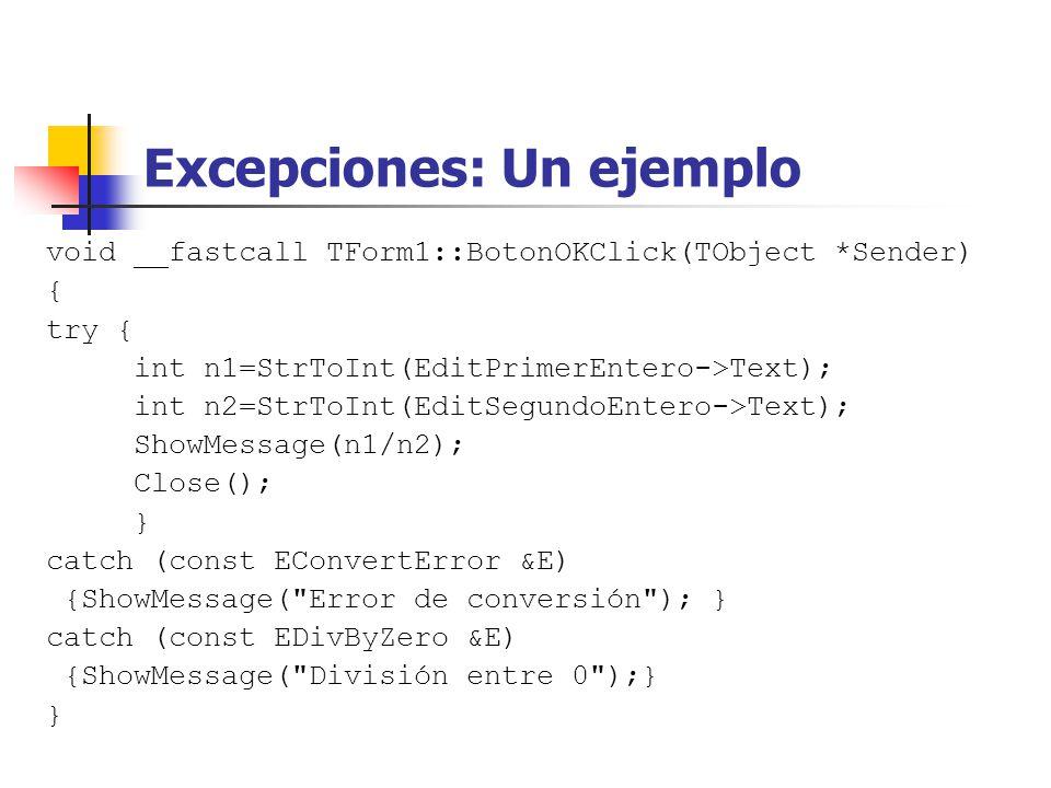 Excepciones: Un ejemplo void __fastcall TForm1::BotonOKClick(TObject *Sender) { try { int n1=StrToInt(EditPrimerEntero->Text); int n2=StrToInt(EditSegundoEntero->Text); ShowMessage(n1/n2); Close(); } catch (const EConvertError &E) {ShowMessage( Error de conversión ); } catch (const EDivByZero &E) {ShowMessage( División entre 0 );} }