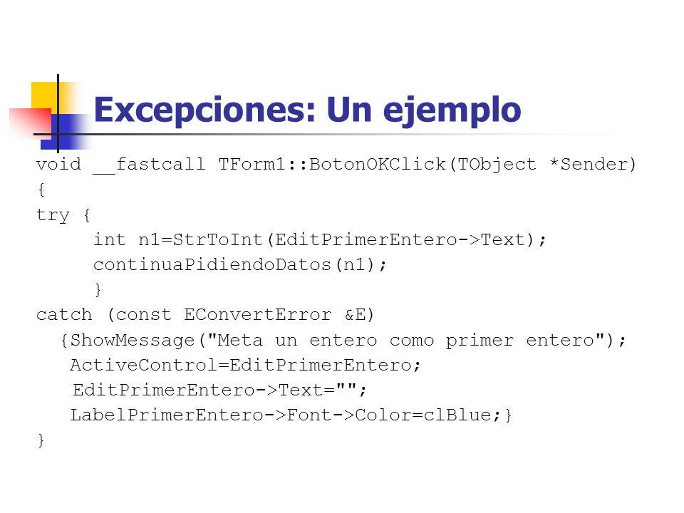 Excepciones: Un ejemplo void __fastcall TForm1::BotonOKClick(TObject *Sender) { try { int n1=StrToInt(EditPrimerEntero->Text); continuaPidiendoDatos(n1); } catch (const EConvertError &E) {ShowMessage( Meta un entero como primer entero ); ActiveControl=EditPrimerEntero; EditPrimerEntero->Text= ; LabelPrimerEntero->Font->Color=clBlue;} }