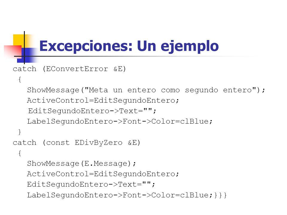 Excepciones: Un ejemplo catch (EConvertError &E) { ShowMessage( Meta un entero como segundo entero ); ActiveControl=EditSegundoEntero; EditSegundoEntero->Text= ; LabelSegundoEntero->Font->Color=clBlue; } catch (const EDivByZero &E) { ShowMessage(E.Message); ActiveControl=EditSegundoEntero; EditSegundoEntero->Text= ; LabelSegundoEntero->Font->Color=clBlue;}}}