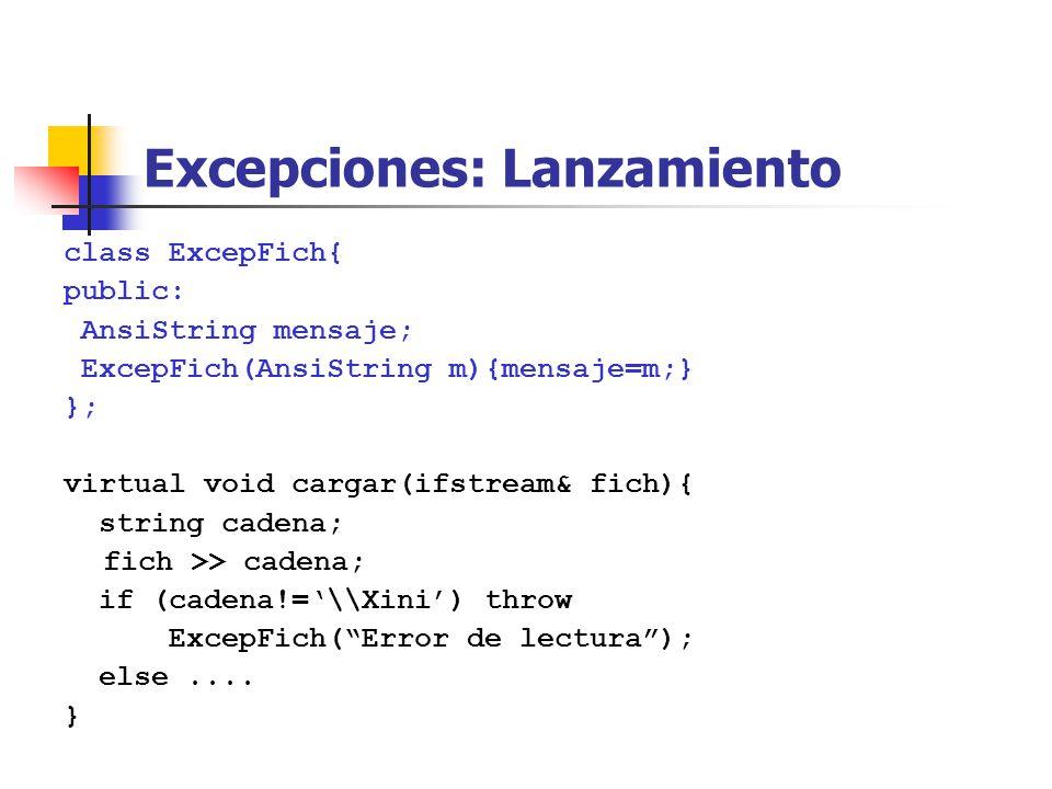 Excepciones: Lanzamiento class ExcepFich{ public: AnsiString mensaje; ExcepFich(AnsiString m){mensaje=m;} }; virtual void cargar(ifstream& fich){ string cadena; fich >> cadena; if (cadena!=\\Xini) throw ExcepFich(Error de lectura); else....