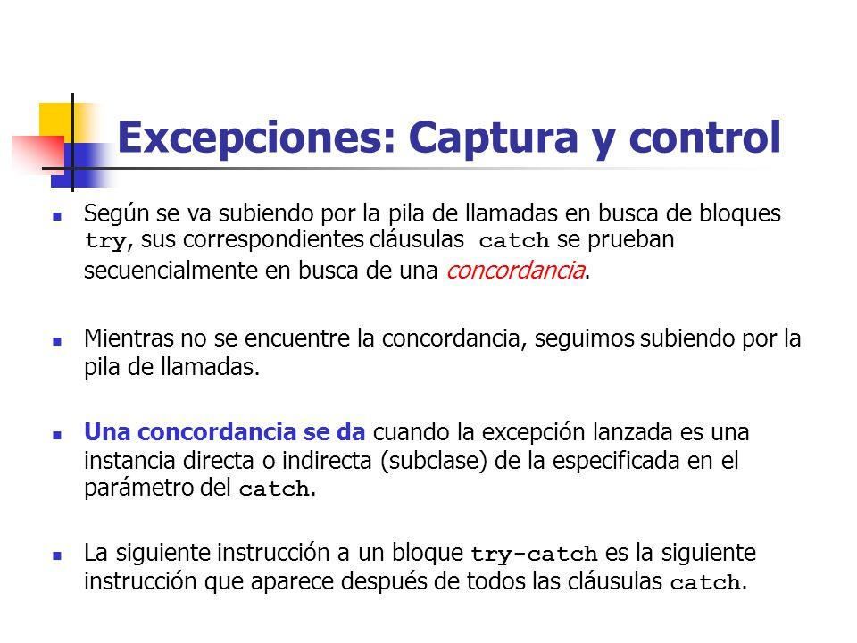 Excepciones: Captura y control Según se va subiendo por la pila de llamadas en busca de bloques try, sus correspondientes cláusulas catch se prueban secuencialmente en busca de una concordancia.