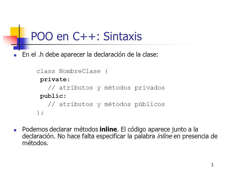 1 POO en C++: Sintaxis En el.h debe aparecer la declaración de la clase: class NombreClase { private: // atributos y métodos privados public: // atrib