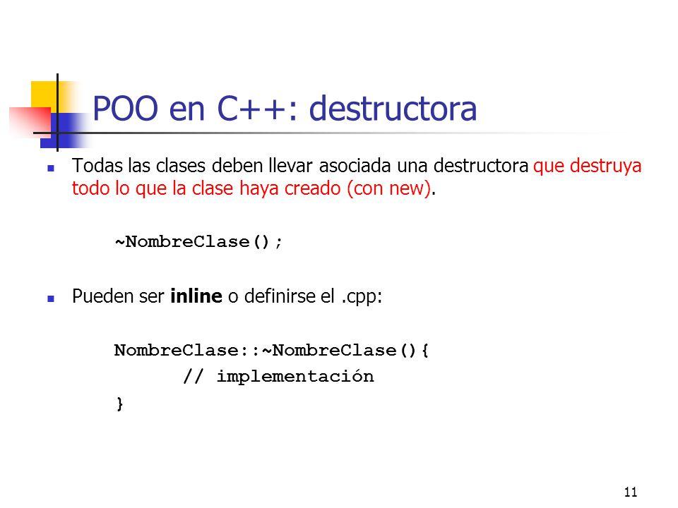 11 POO en C++: destructora Todas las clases deben llevar asociada una destructora que destruya todo lo que la clase haya creado (con new). ~NombreClas