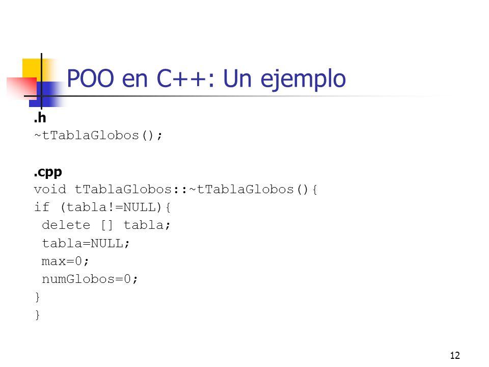 12 POO en C++: Un ejemplo.h ~tTablaGlobos();.cpp void tTablaGlobos::~tTablaGlobos(){ if (tabla!=NULL){ delete [] tabla; tabla=NULL; max=0; numGlobos=0