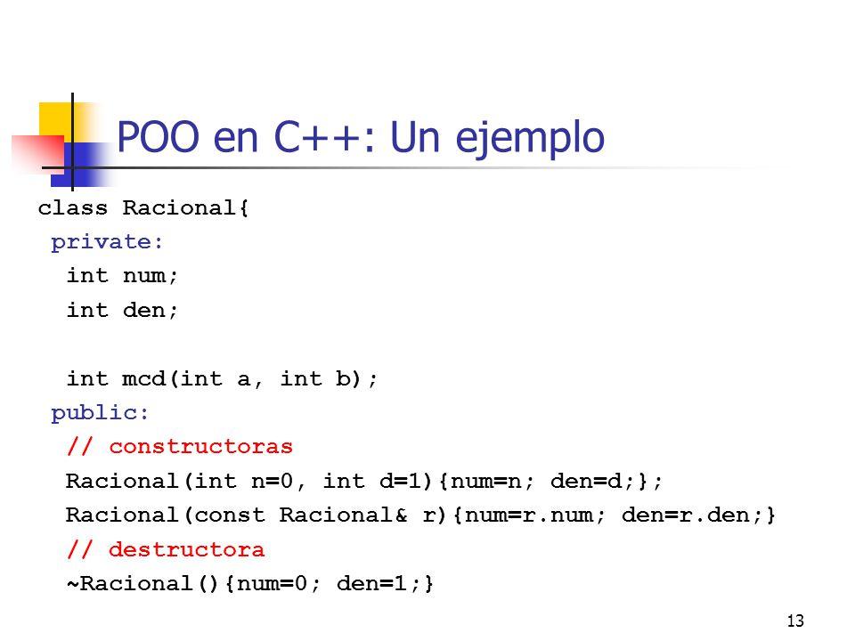 13 POO en C++: Un ejemplo class Racional{ private: int num; int den; int mcd(int a, int b); public: // constructoras Racional(int n=0, int d=1){num=n;