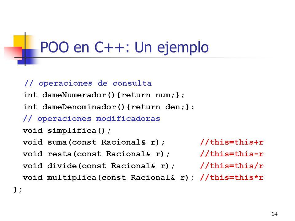 14 POO en C++: Un ejemplo // operaciones de consulta int dameNumerador(){return num;}; int dameDenominador(){return den;}; // operaciones modificadora