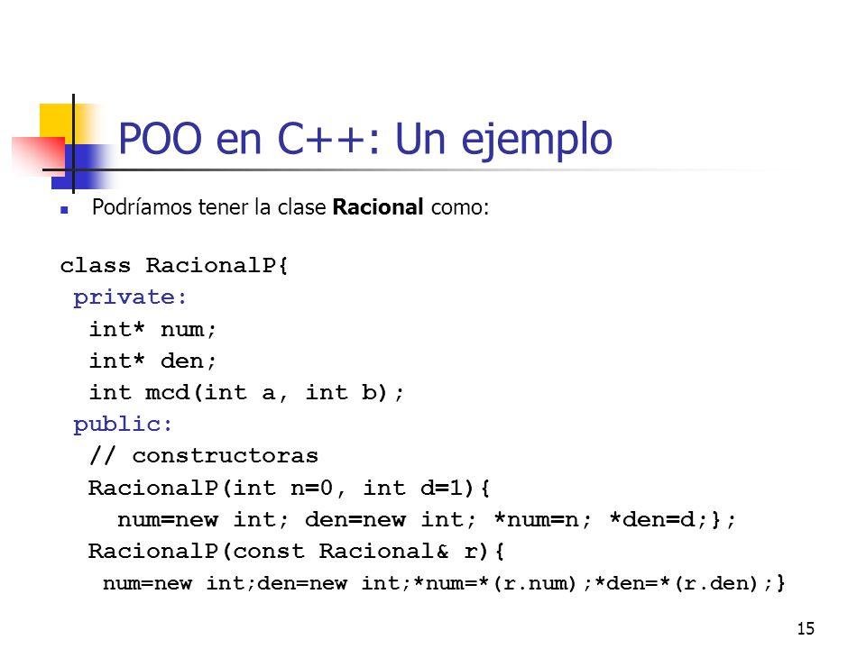 15 POO en C++: Un ejemplo Podríamos tener la clase Racional como: class RacionalP{ private: int* num; int* den; int mcd(int a, int b); public: // cons
