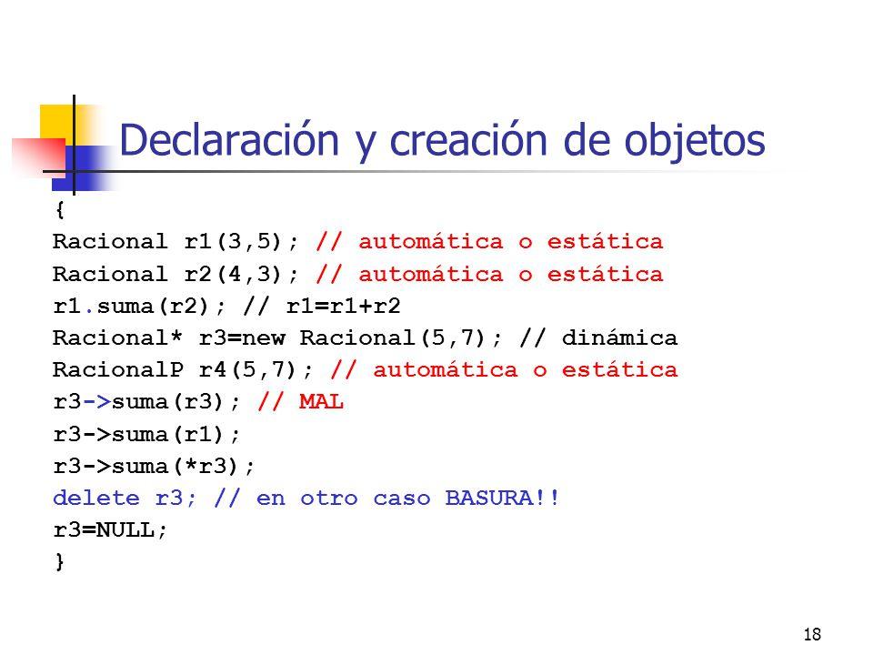 18 Declaración y creación de objetos { Racional r1(3,5); // automática o estática Racional r2(4,3); // automática o estática r1.suma(r2); // r1=r1+r2