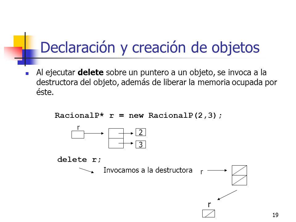 19 Declaración y creación de objetos Al ejecutar delete sobre un puntero a un objeto, se invoca a la destructora del objeto, además de liberar la memo
