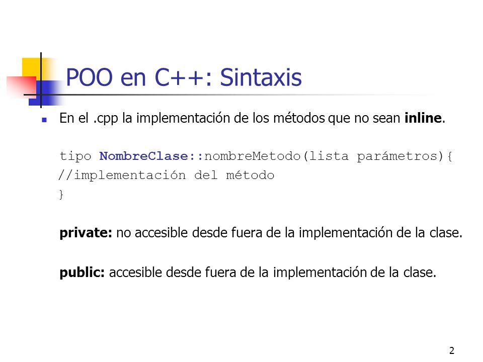 2 POO en C++: Sintaxis En el.cpp la implementación de los métodos que no sean inline. tipo NombreClase::nombreMetodo(lista parámetros){ //implementaci