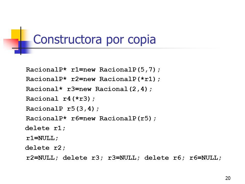20 Constructora por copia RacionalP* r1=new RacionalP(5,7); RacionalP* r2=new RacionalP(*r1); Racional* r3=new Racional(2,4); Racional r4(*r3); Racion