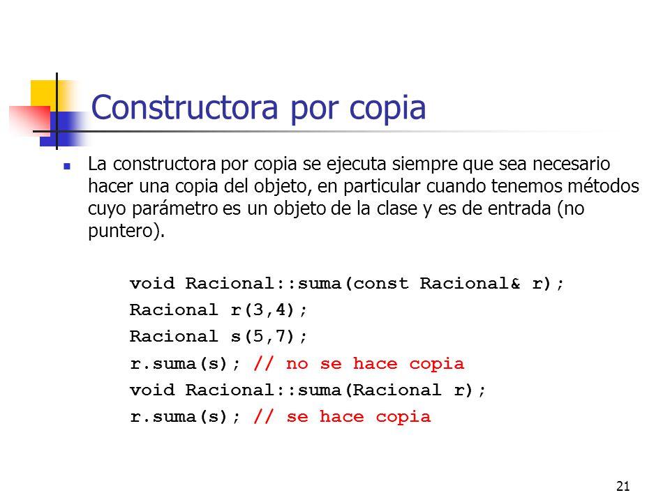 21 Constructora por copia La constructora por copia se ejecuta siempre que sea necesario hacer una copia del objeto, en particular cuando tenemos méto