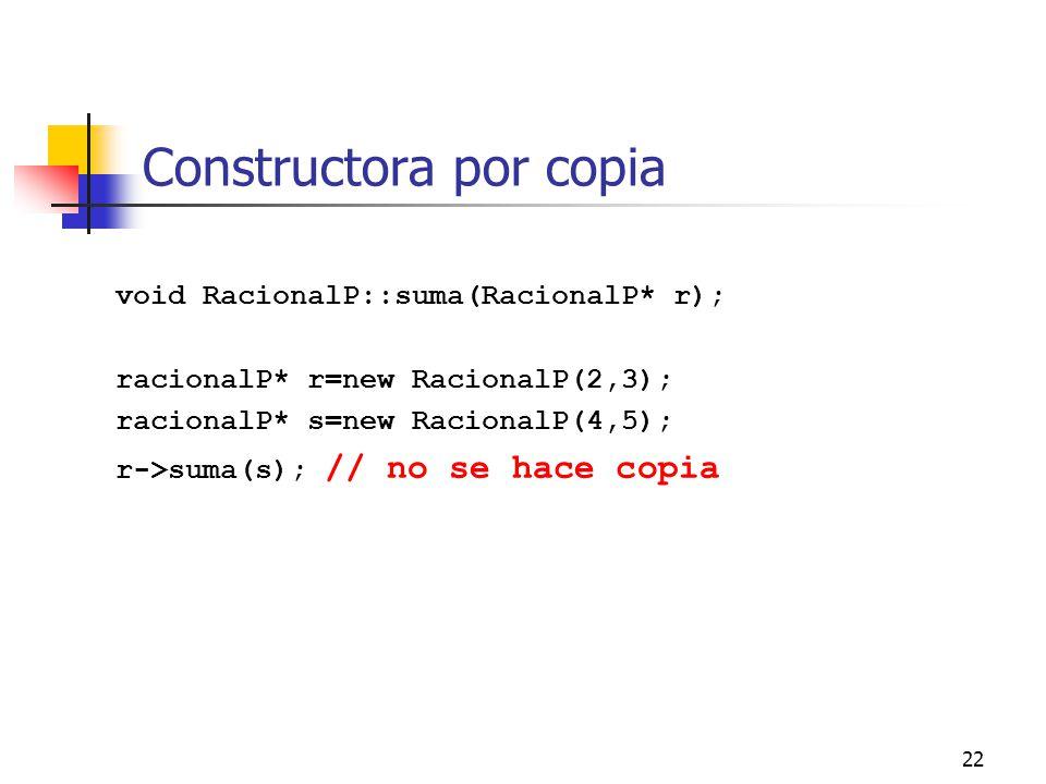 22 Constructora por copia void RacionalP::suma(RacionalP* r); racionalP* r=new RacionalP(2,3); racionalP* s=new RacionalP(4,5); r->suma(s); // no se h