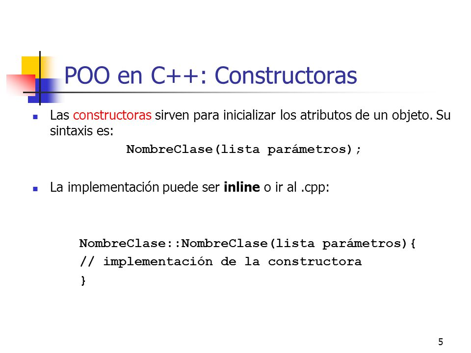 5 POO en C++: Constructoras Las constructoras sirven para inicializar los atributos de un objeto. Su sintaxis es: NombreClase(lista parámetros); La im