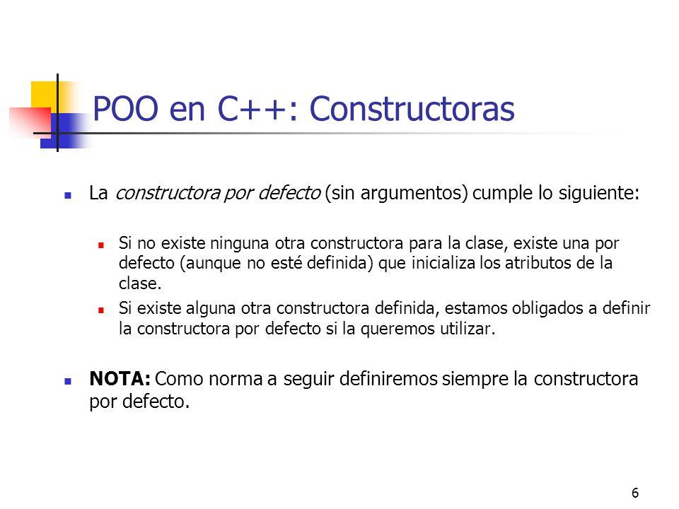 6 POO en C++: Constructoras La constructora por defecto (sin argumentos) cumple lo siguiente: Si no existe ninguna otra constructora para la clase, ex