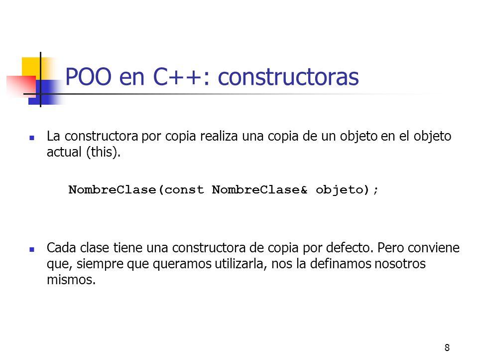 8 POO en C++: constructoras La constructora por copia realiza una copia de un objeto en el objeto actual (this). NombreClase(const NombreClase& objeto
