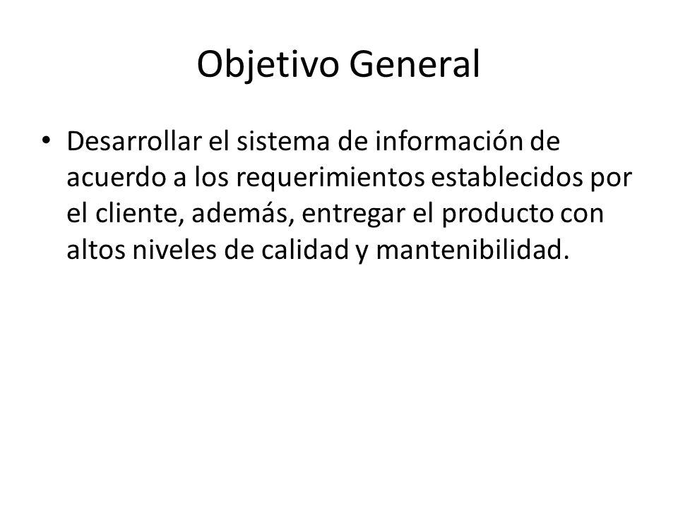 Objetivo General Desarrollar el sistema de información de acuerdo a los requerimientos establecidos por el cliente, además, entregar el producto con a