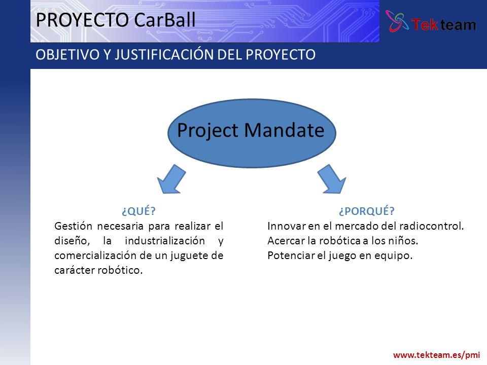 www.tekteam.es/pmi PROYECTO CarBall OBJETIVO Y JUSTIFICACIÓN DEL PROYECTO Project Mandate ¿QUÉ? Gestión necesaria para realizar el diseño, la industri