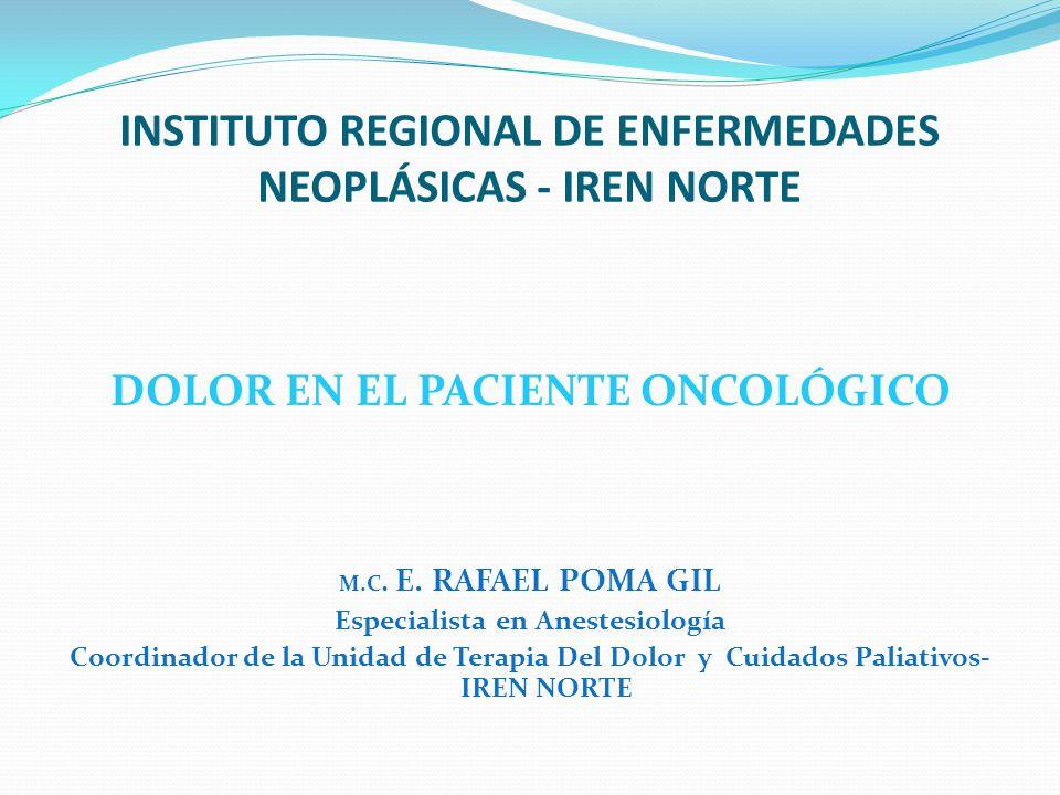 INSTITUTO REGIONAL DE ENFERMEDADES NEOPLÁSICAS - IREN NORTE DOLOR EN EL PACIENTE ONCOLÓGICO M.C. E. RAFAEL POMA GIL Especialista en Anestesiología Coo