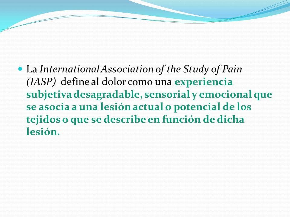 La International Association of the Study of Pain (IASP) define al dolor como una experiencia subjetiva desagradable, sensorial y emocional que se aso