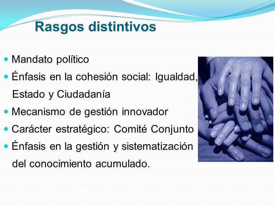 Rasgos distintivos Mandato político Énfasis en la cohesión social: Igualdad, Estado y Ciudadanía Mecanismo de gestión innovador Carácter estratégico: