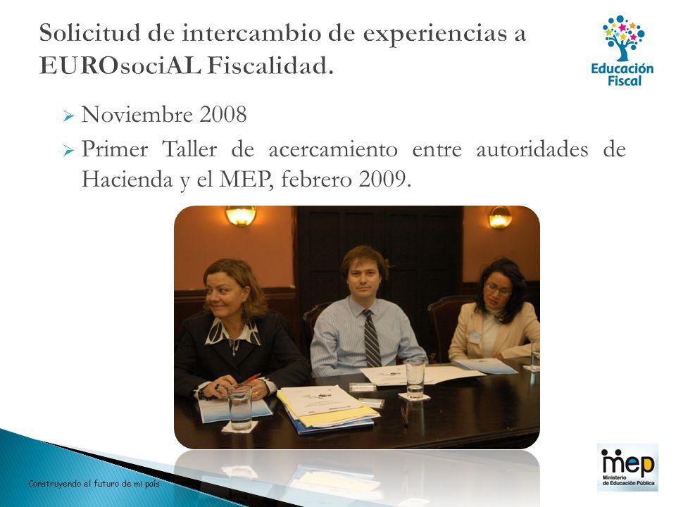 Noviembre 2008 Primer Taller de acercamiento entre autoridades de Hacienda y el MEP, febrero 2009. Construyendo el futuro de mi país
