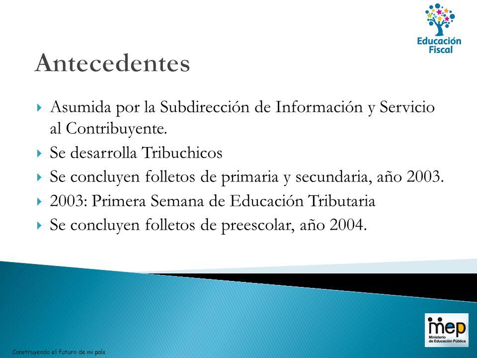 Antecedentes Asumida por la Subdirección de Información y Servicio al Contribuyente. Se desarrolla Tribuchicos Se concluyen folletos de primaria y sec