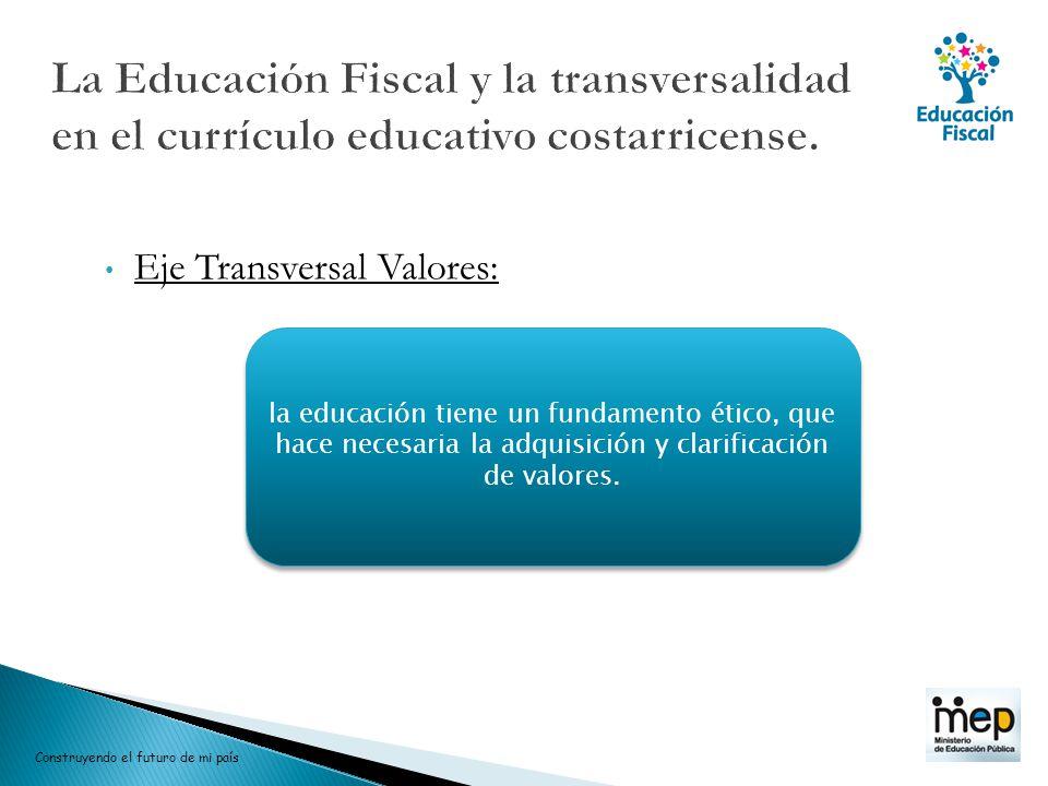 Eje Transversal Valores: la educación tiene un fundamento ético, que hace necesaria la adquisición y clarificación de valores. Construyendo el futuro