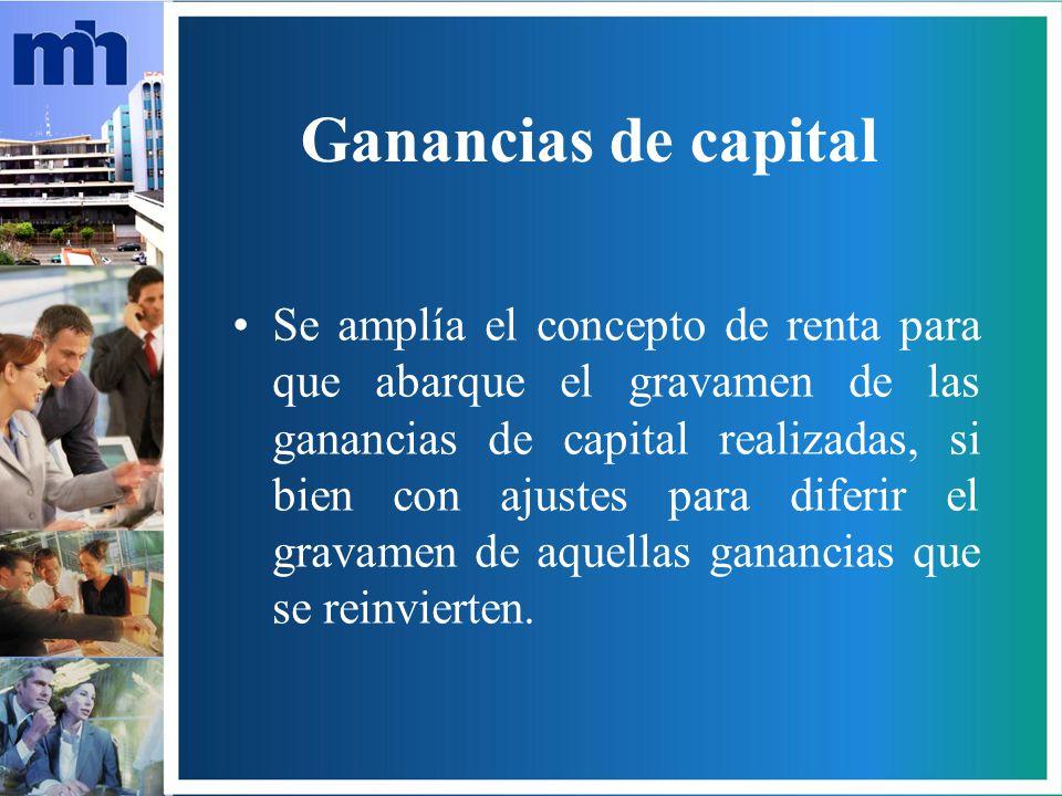 Ganancias de capital Se amplía el concepto de renta para que abarque el gravamen de las ganancias de capital realizadas, si bien con ajustes para diferir el gravamen de aquellas ganancias que se reinvierten.