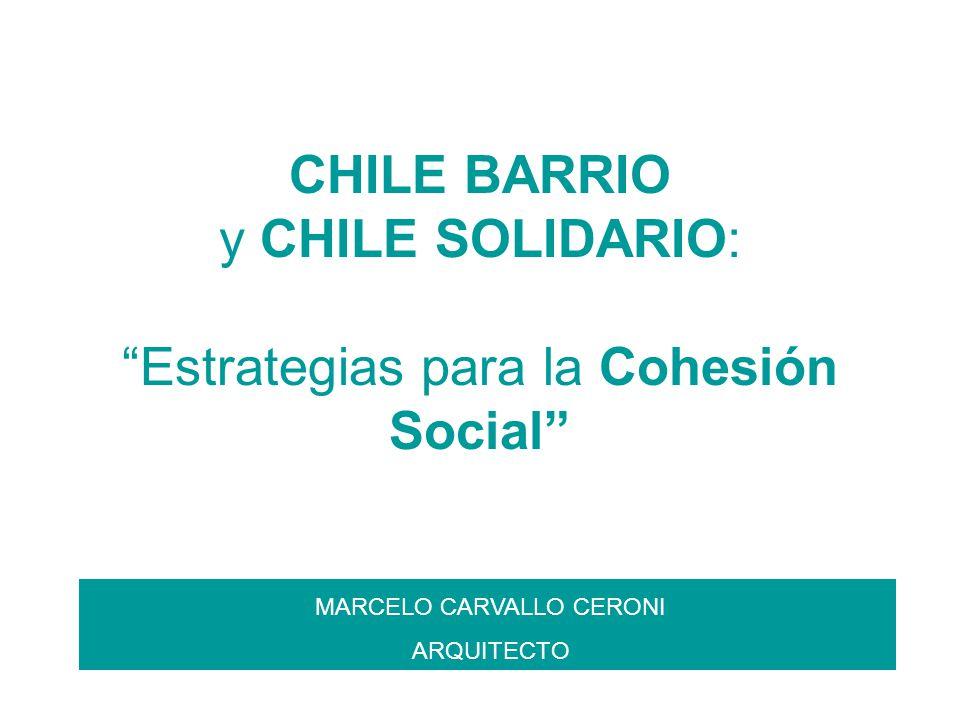 CHILE BARRIO y CHILE SOLIDARIO: Estrategias para la Cohesión Social MARCELO CARVALLO CERONI ARQUITECTO