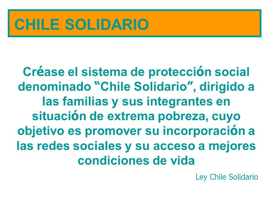 CHILE SOLIDARIO Cr é ase el sistema de protecci ó n social denominado Chile Solidario, dirigido a las familias y sus integrantes en situaci ó n de ext