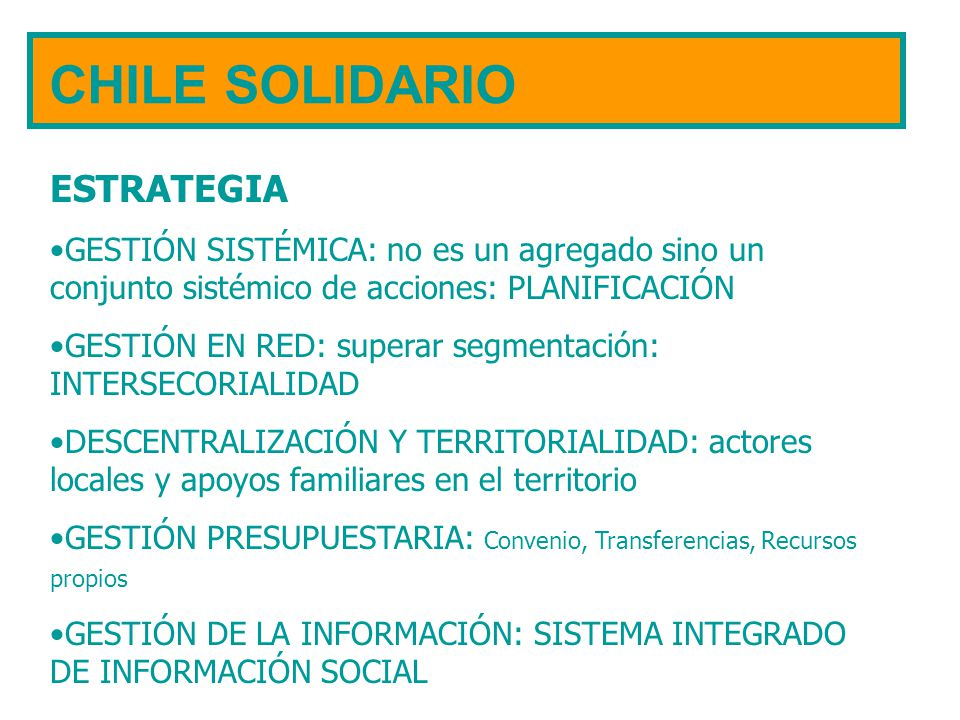 CHILE SOLIDARIO ESTRATEGIA GESTIÓN SISTÉMICA: no es un agregado sino un conjunto sistémico de acciones: PLANIFICACIÓN GESTIÓN EN RED: superar segmenta