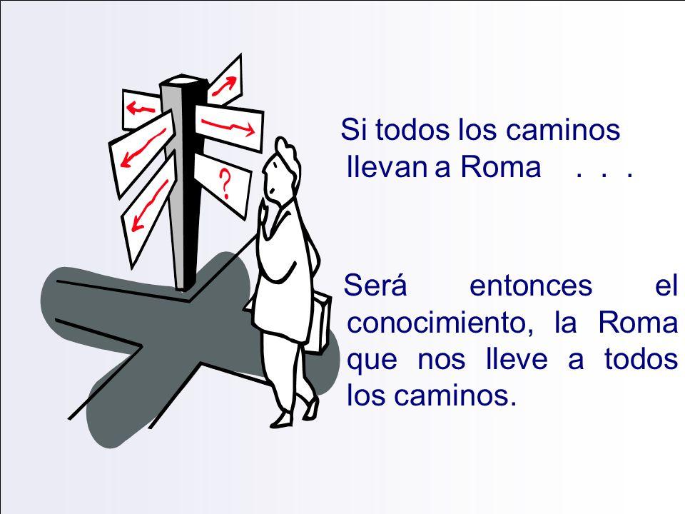 Si todos los caminos llevan a Roma... Será entonces el conocimiento, la Roma que nos lleve a todos los caminos.